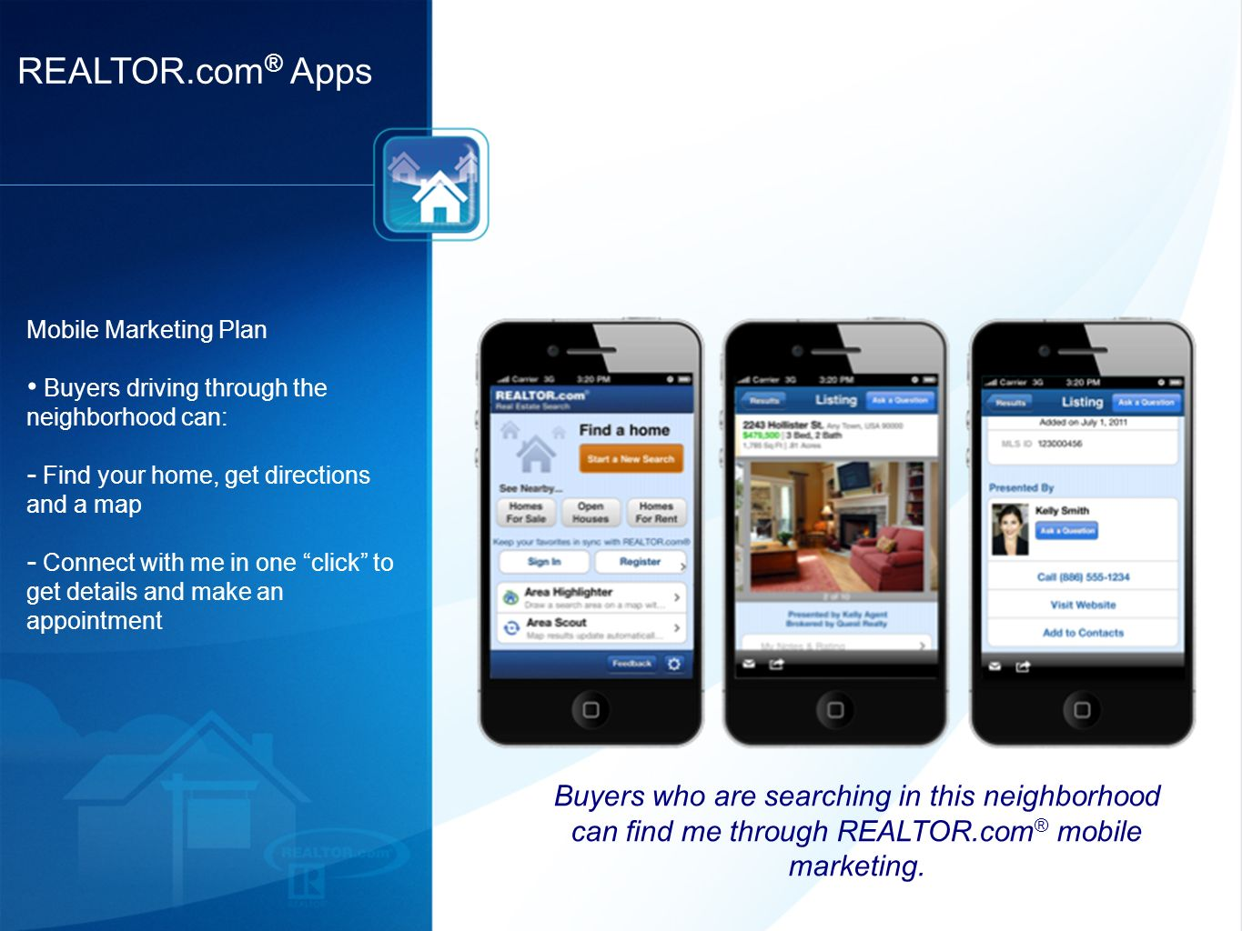 REALTOR.com ® Apps Mobile Marketing Plan Buyers driving through the neighborhood can: - Find your home, get directions and a map - Connect with me in one click to get details and make an appointment Buyers who are searching in this neighborhood can find me through REALTOR.com ® mobile marketing.