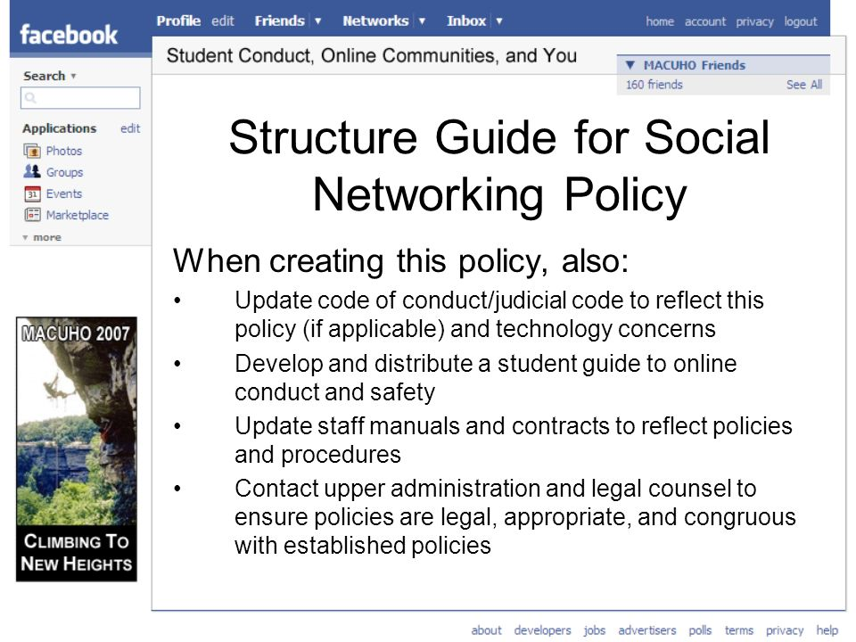 Structure Guide for Social Networking Policy When creating this policy, also: Update code of conduct/judicial code to reflect this policy (if applicable) and technology concerns Develop and distribute a student guide to online conduct and safety Update staff manuals and contracts to reflect policies and procedures Contact upper administration and legal counsel to ensure policies are legal, appropriate, and congruous with established policies