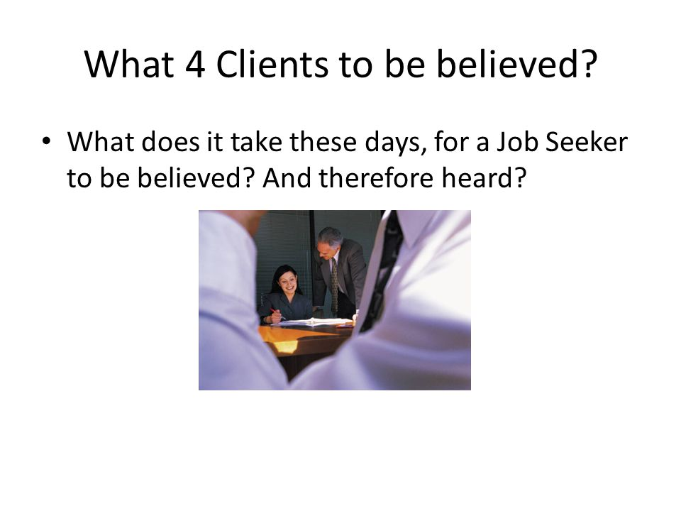 What 4 Clients to be believed. What does it take these days, for a Job Seeker to be believed.