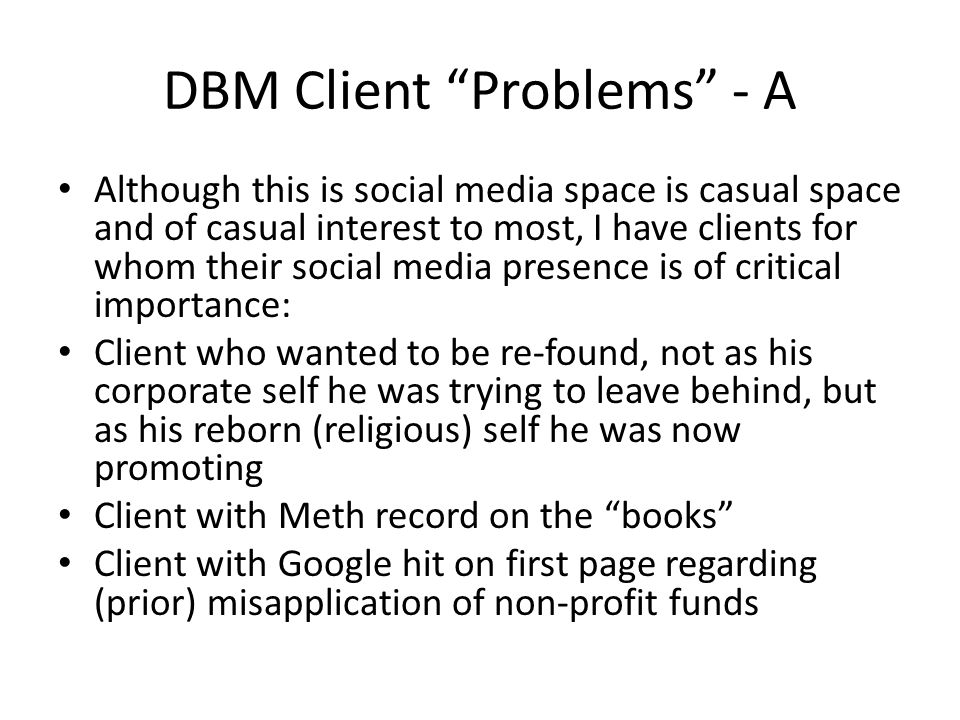 DBM Client Problems - A Although this is social media space is casual space and of casual interest to most, I have clients for whom their social media presence is of critical importance: Client who wanted to be re-found, not as his corporate self he was trying to leave behind, but as his reborn (religious) self he was now promoting Client with Meth record on the books Client with Google hit on first page regarding (prior) misapplication of non-profit funds