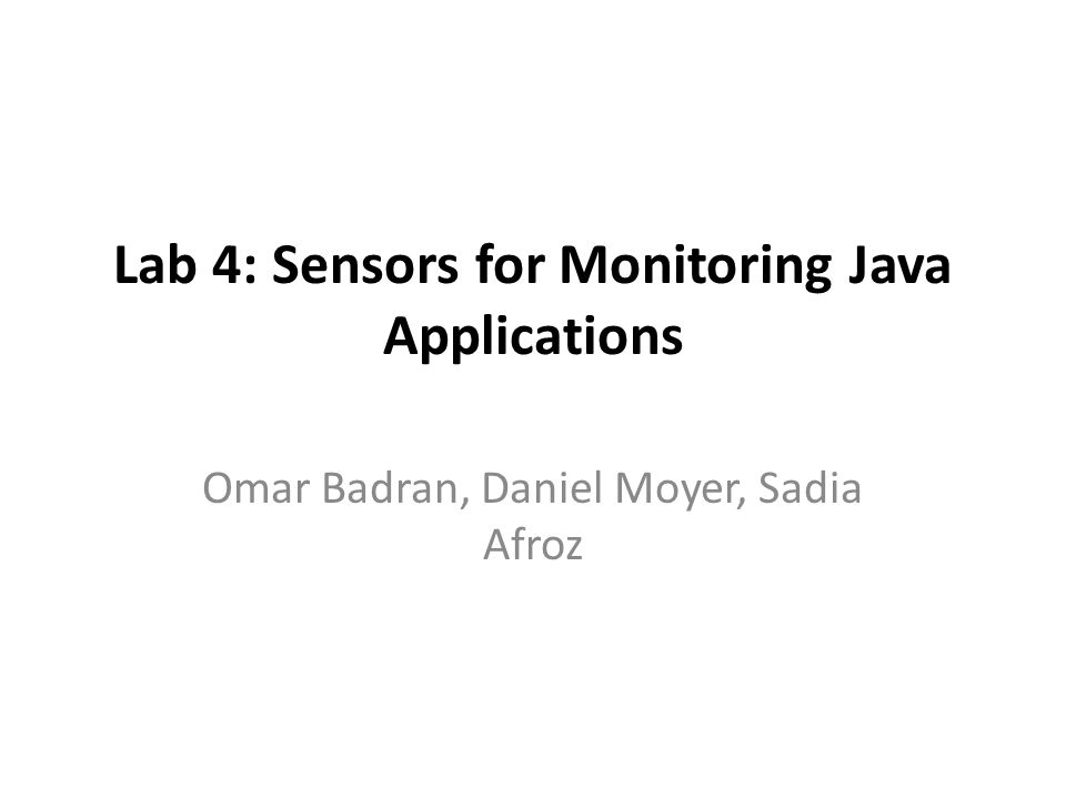 Lab 4: Sensors for Monitoring Java Applications Omar Badran, Daniel Moyer, Sadia Afroz