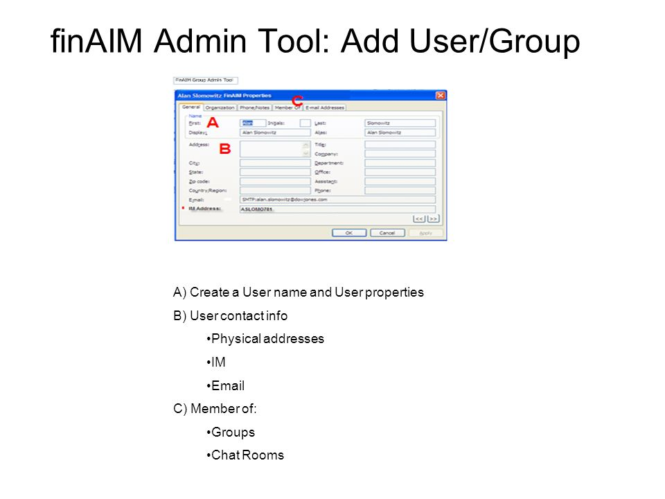 finAIM Admin Tool: Add User/Group A) Create a User name and User properties B) User contact info Physical addresses IM  C) Member of: Groups Chat Rooms