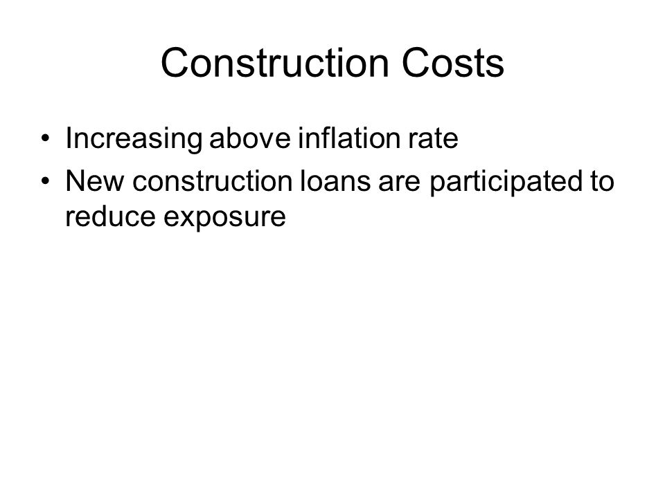 Construction Costs Increasing above inflation rate New construction loans are participated to reduce exposure