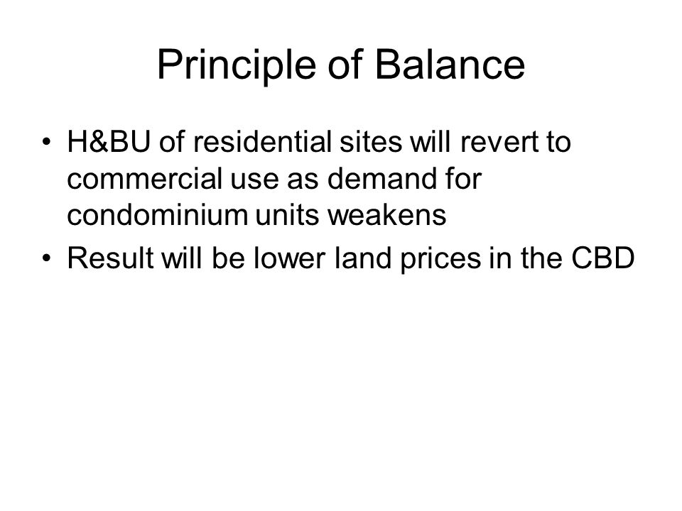 Principle of Balance H&BU of residential sites will revert to commercial use as demand for condominium units weakens Result will be lower land prices in the CBD