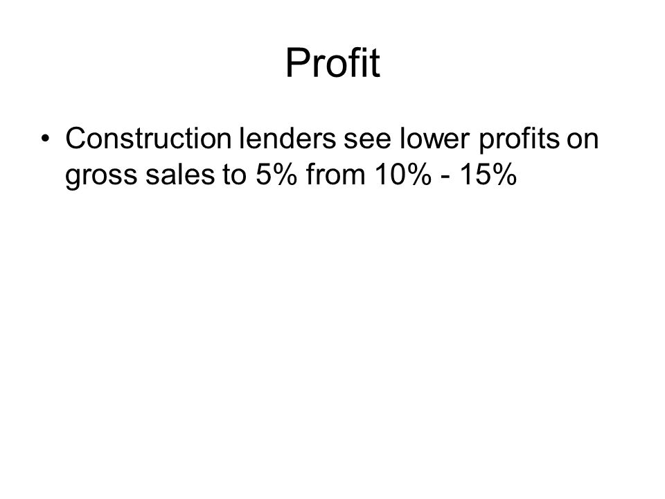 Profit Construction lenders see lower profits on gross sales to 5% from 10% - 15%