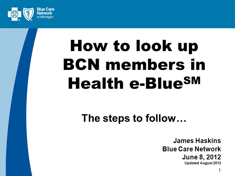 1 How to look up BCN members in Health e-Blue SM The steps to follow… James Haskins Blue Care Network June 8, 2012 Updated August 2012