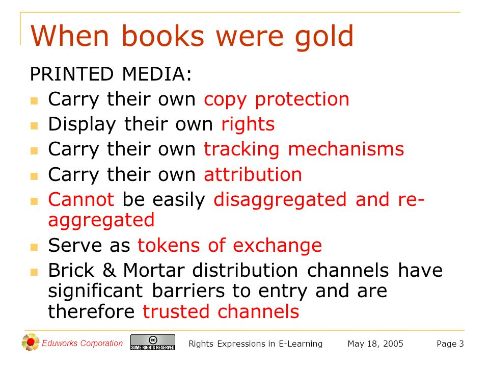 Eduworks Corporation May 18, 2005Rights Expressions in E-LearningPage 3 When books were gold PRINTED MEDIA: Carry their own copy protection Display their own rights Carry their own tracking mechanisms Carry their own attribution Cannot be easily disaggregated and re- aggregated Serve as tokens of exchange Brick & Mortar distribution channels have significant barriers to entry and are therefore trusted channels