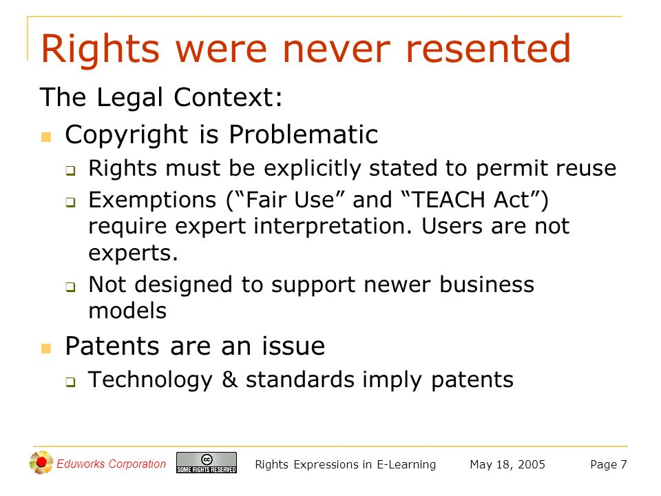 Eduworks Corporation May 18, 2005Rights Expressions in E-LearningPage 7 Rights were never resented The Legal Context: Copyright is Problematic Rights must be explicitly stated to permit reuse Exemptions (Fair Use and TEACH Act) require expert interpretation.