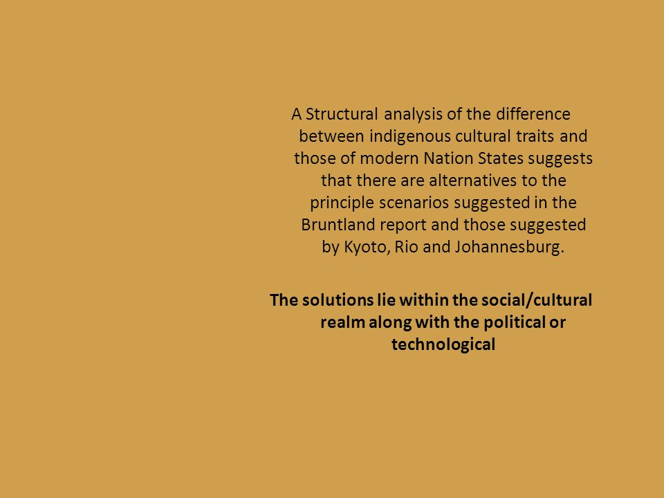 A Structural analysis of the difference between indigenous cultural traits and those of modern Nation States suggests that there are alternatives to the principle scenarios suggested in the Bruntland report and those suggested by Kyoto, Rio and Johannesburg.