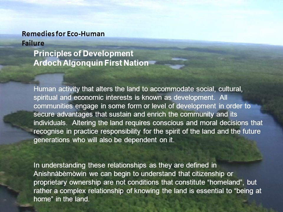 Principles of Development Ardoch Algonquin First Nation Human activity that alters the land to accommodate social, cultural, spiritual and economic interests is known as development.