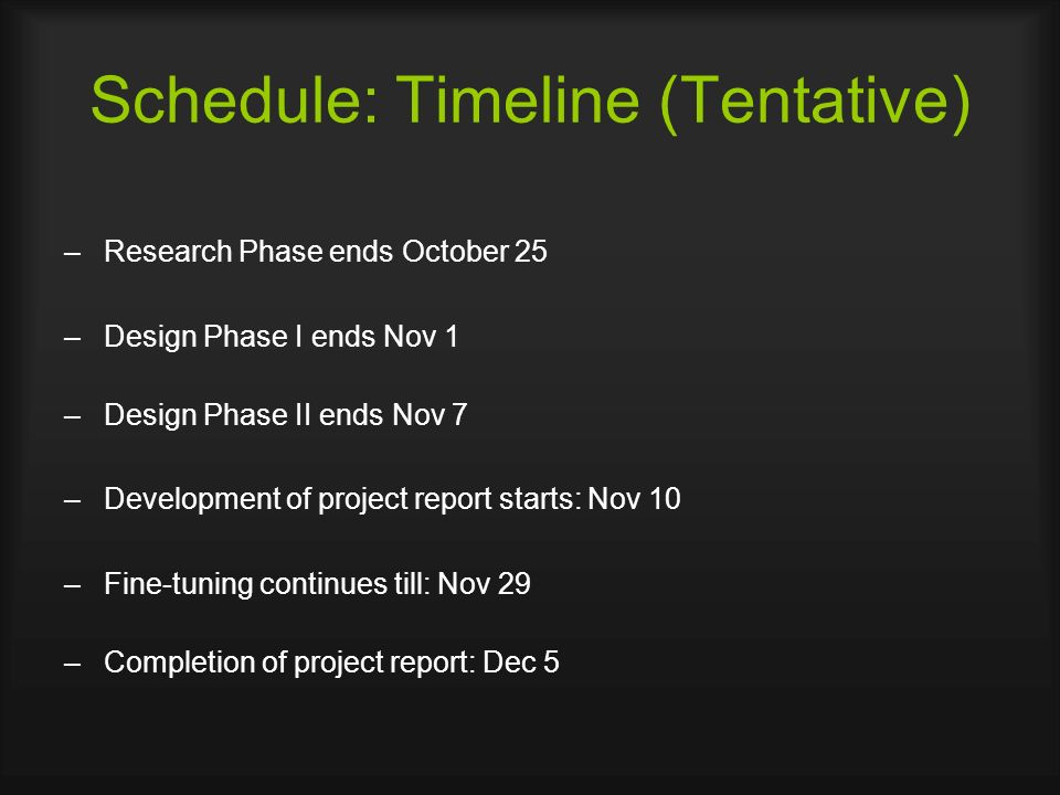 Schedule: Timeline (Tentative) –Research Phase ends October 25 –Design Phase I ends Nov 1 –Design Phase II ends Nov 7 –Development of project report starts: Nov 10 –Fine-tuning continues till: Nov 29 –Completion of project report: Dec 5
