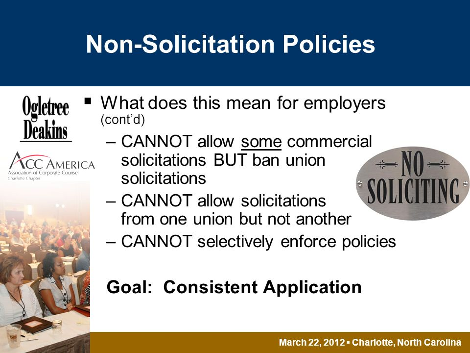 March 22, 2012 Charlotte, North Carolina Non-Solicitation Policies What does this mean for employers (contd) –CANNOT allow some commercial solicitations BUT ban union solicitations –CANNOT allow solicitations from one union but not another –CANNOT selectively enforce policies Goal: Consistent Application