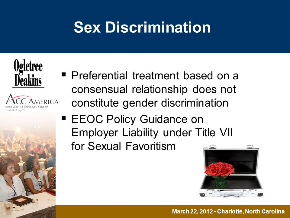 March 22, 2012 Charlotte, North Carolina Sex Discrimination Preferential treatment based on a consensual relationship does not constitute gender discrimination EEOC Policy Guidance on Employer Liability under Title VII for Sexual Favoritism