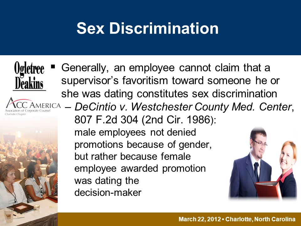 March 22, 2012 Charlotte, North Carolina Sex Discrimination Generally, an employee cannot claim that a supervisors favoritism toward someone he or she was dating constitutes sex discrimination –DeCintio v.