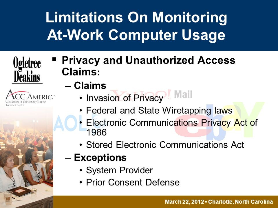 March 22, 2012 Charlotte, North Carolina Limitations On Monitoring At-Work Computer Usage Privacy and Unauthorized Access Claims : –Claims Invasion of Privacy Federal and State Wiretapping laws Electronic Communications Privacy Act of 1986 Stored Electronic Communications Act –Exceptions System Provider Prior Consent Defense