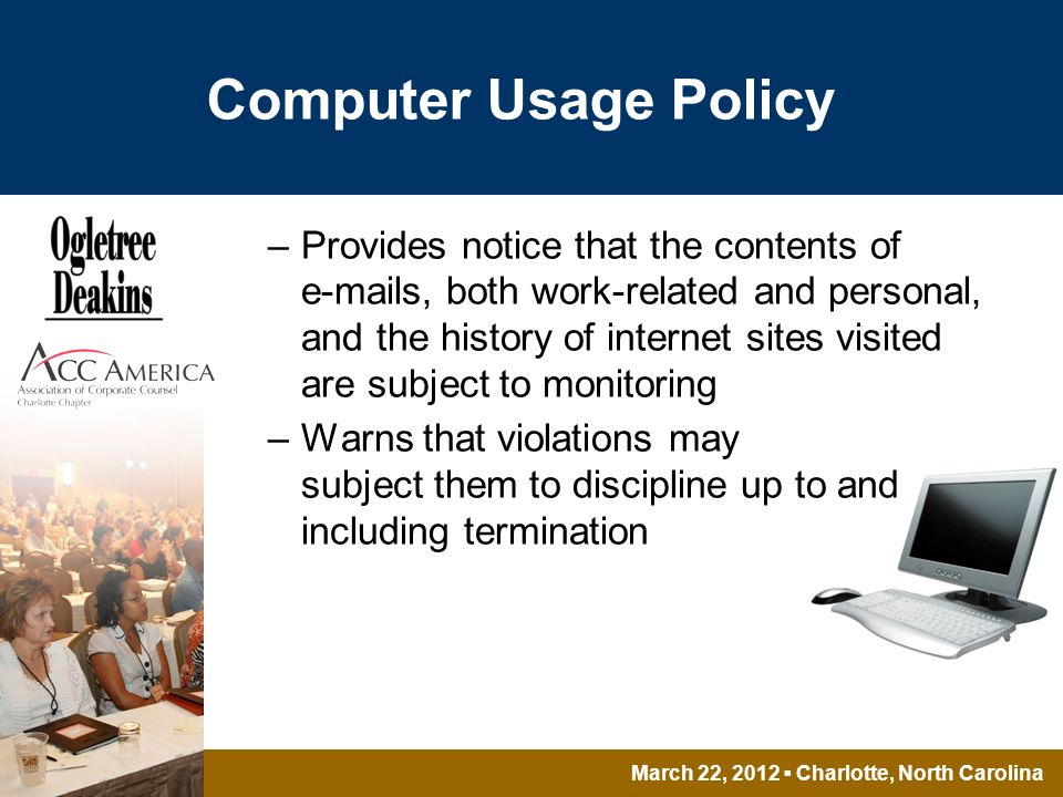 March 22, 2012 Charlotte, North Carolina Computer Usage Policy –Provides notice that the contents of  s, both work-related and personal, and the history of internet sites visited are subject to monitoring –Warns that violations may subject them to discipline up to and including termination