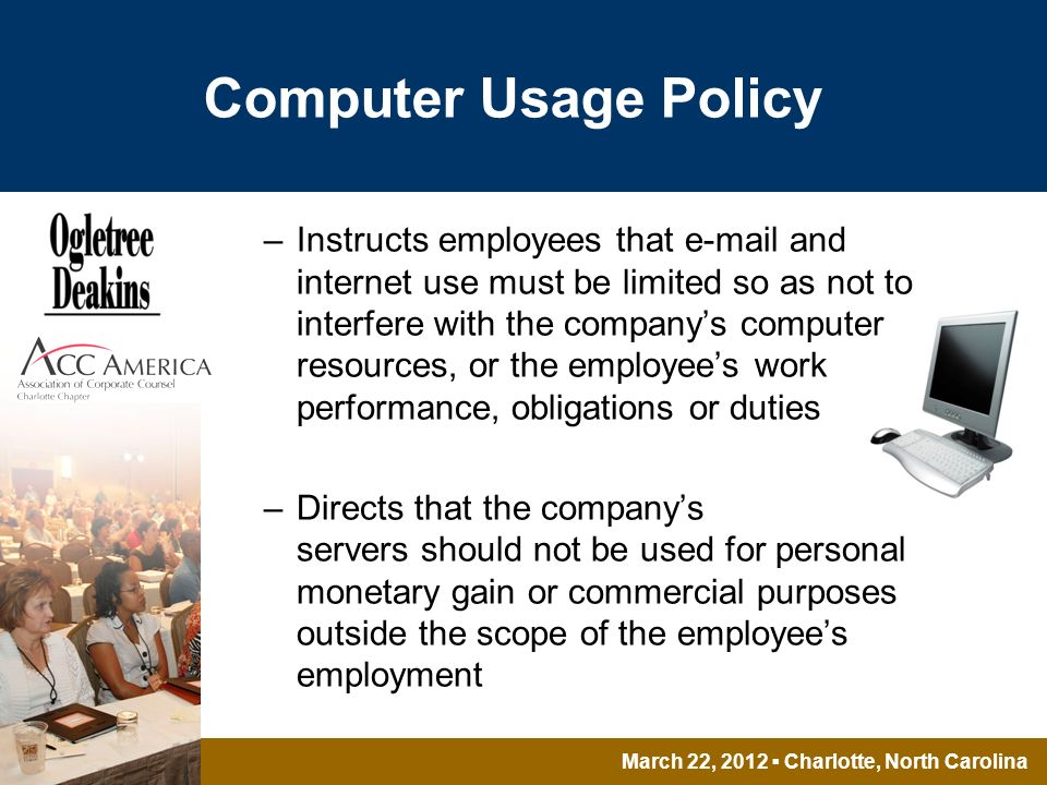 March 22, 2012 Charlotte, North Carolina Computer Usage Policy –Instructs employees that  and internet use must be limited so as not to interfere with the companys computer resources, or the employees work performance, obligations or duties –Directs that the companys servers should not be used for personal monetary gain or commercial purposes outside the scope of the employees employment