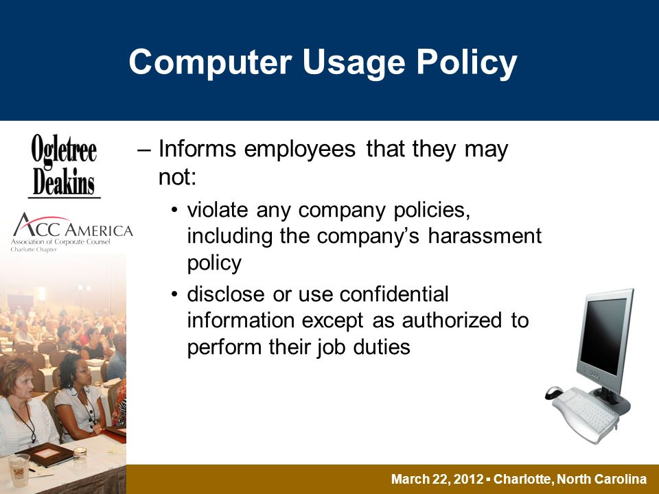 March 22, 2012 Charlotte, North Carolina Computer Usage Policy –Informs employees that they may not: violate any company policies, including the companys harassment policy disclose or use confidential information except as authorized to perform their job duties