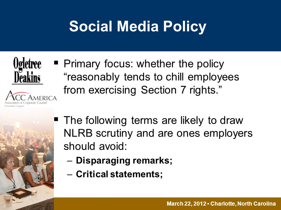 March 22, 2012 Charlotte, North Carolina Social Media Policy Primary focus: whether the policy reasonably tends to chill employees from exercising Section 7 rights.