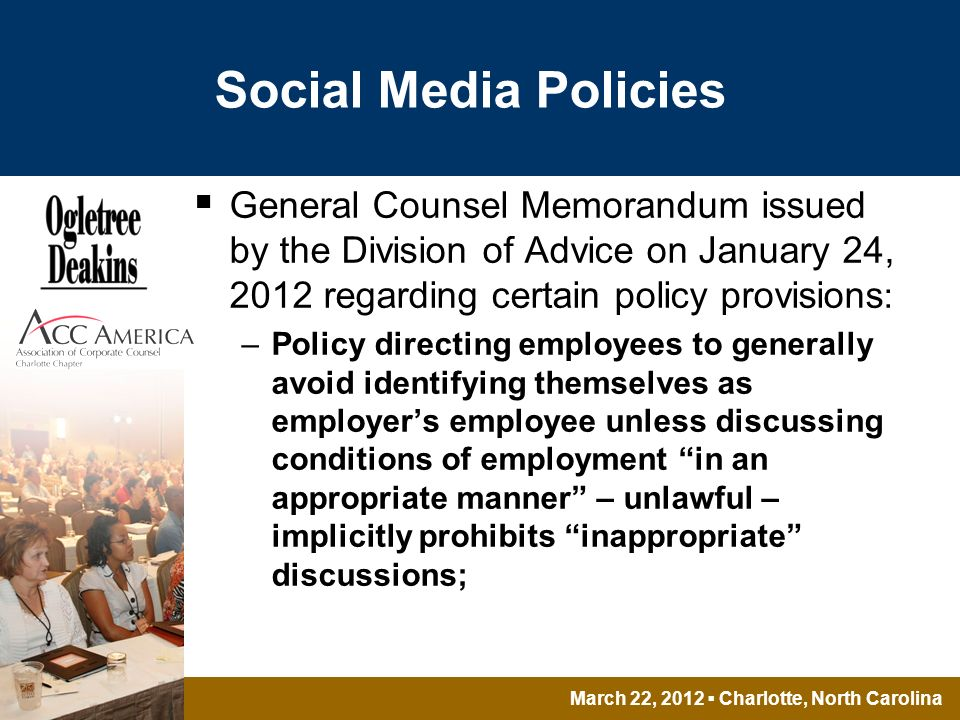 March 22, 2012 Charlotte, North Carolina Social Media Policies General Counsel Memorandum issued by the Division of Advice on January 24, 2012 regarding certain policy provisions : –Policy directing employees to generally avoid identifying themselves as employers employee unless discussing conditions of employment in an appropriate manner – unlawful – implicitly prohibits inappropriate discussions;