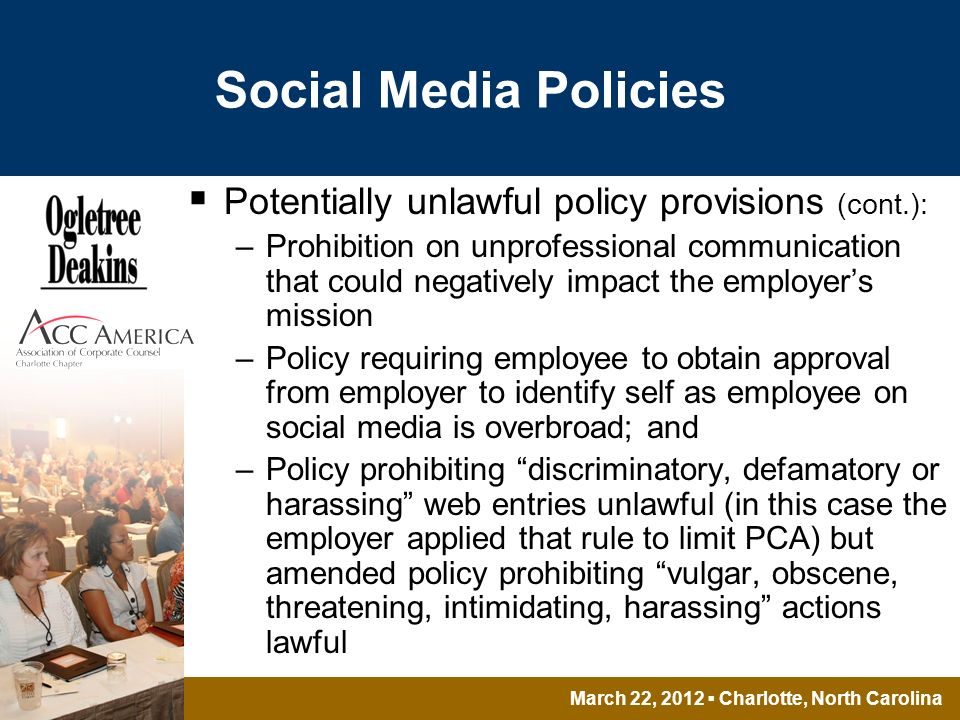March 22, 2012 Charlotte, North Carolina Social Media Policies Potentially unlawful policy provisions (cont.): –Prohibition on unprofessional communication that could negatively impact the employers mission –Policy requiring employee to obtain approval from employer to identify self as employee on social media is overbroad; and –Policy prohibiting discriminatory, defamatory or harassing web entries unlawful (in this case the employer applied that rule to limit PCA) but amended policy prohibiting vulgar, obscene, threatening, intimidating, harassing actions lawful