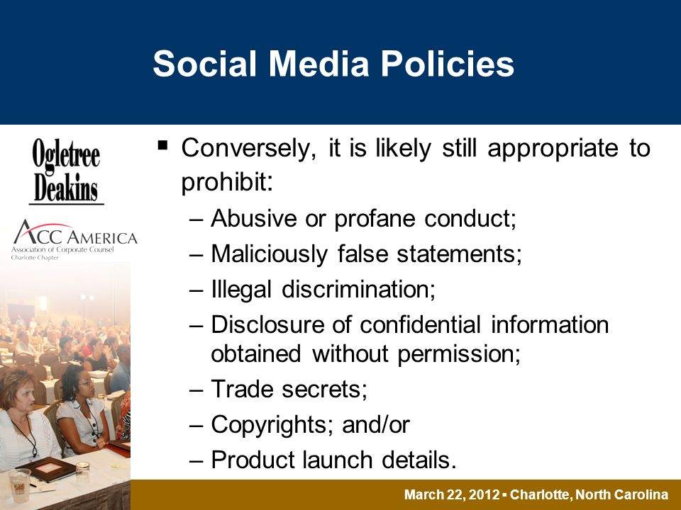 March 22, 2012 Charlotte, North Carolina Social Media Policies Conversely, it is likely still appropriate to prohibit : –Abusive or profane conduct; –Maliciously false statements; –Illegal discrimination; –Disclosure of confidential information obtained without permission; –Trade secrets; –Copyrights; and/or –Product launch details.
