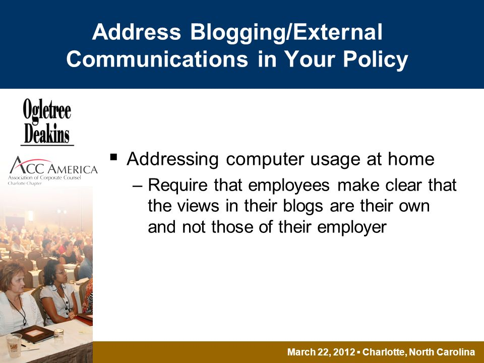 March 22, 2012 Charlotte, North Carolina Address Blogging/External Communications in Your Policy Addressing computer usage at home –Require that employees make clear that the views in their blogs are their own and not those of their employer