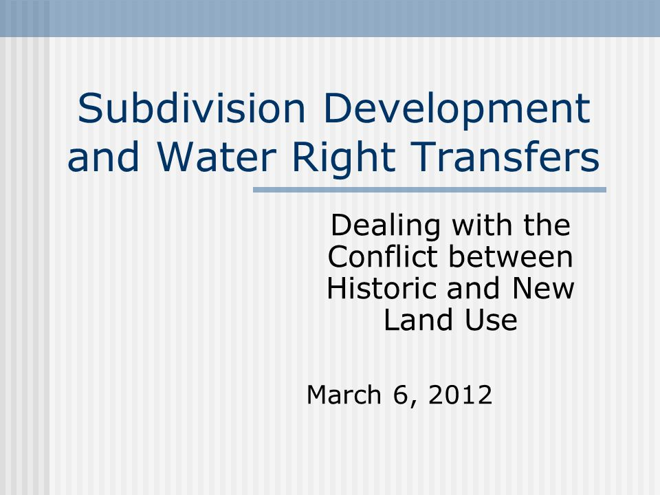 Subdivision Development and Water Right Transfers Dealing with the Conflict between Historic and New Land Use March 6, 2012