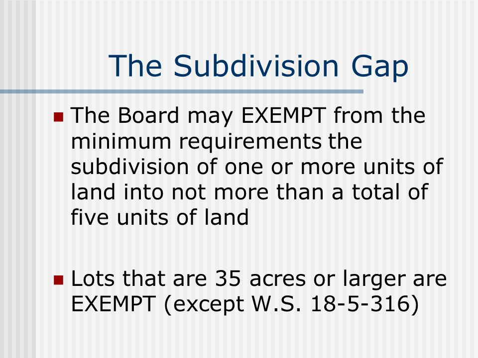 The Subdivision Gap The Board may EXEMPT from the minimum requirements the subdivision of one or more units of land into not more than a total of five units of land Lots that are 35 acres or larger are EXEMPT (except W.S.
