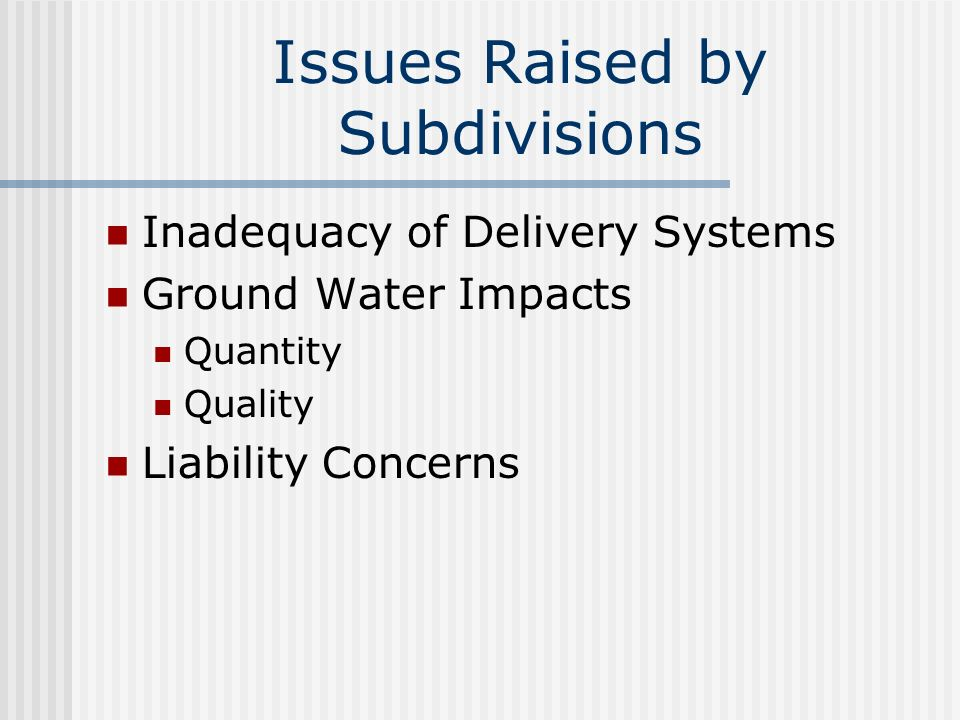 Issues Raised by Subdivisions Inadequacy of Delivery Systems Ground Water Impacts Quantity Quality Liability Concerns