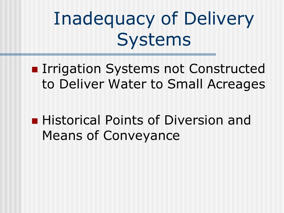 Inadequacy of Delivery Systems Irrigation Systems not Constructed to Deliver Water to Small Acreages Historical Points of Diversion and Means of Conveyance