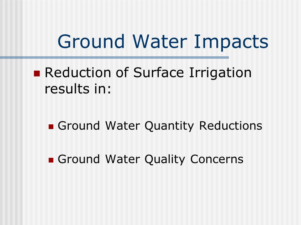 Ground Water Impacts Reduction of Surface Irrigation results in: Ground Water Quantity Reductions Ground Water Quality Concerns