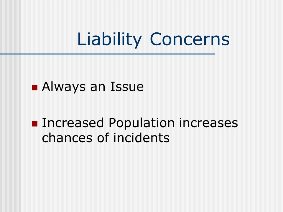Liability Concerns Always an Issue Increased Population increases chances of incidents