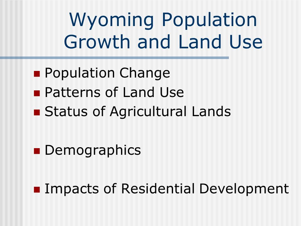 Wyoming Population Growth and Land Use Population Change Patterns of Land Use Status of Agricultural Lands Demographics Impacts of Residential Development