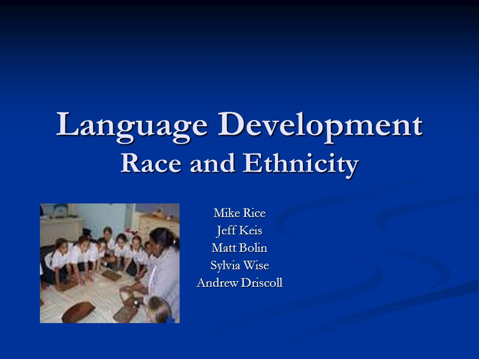 Language Development Race and Ethnicity Mike Rice Jeff Keis Matt Bolin Sylvia Wise Andrew Driscoll