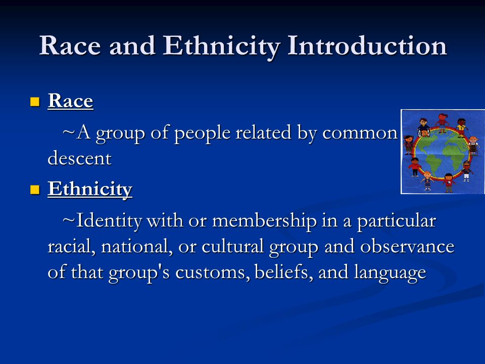 Race and Ethnicity Introduction Race Race ~A group of people related by common descent ~A group of people related by common descent Ethnicity Ethnicity ~Identity with or membership in a particular racial, national, or cultural group and observance of that group s customs, beliefs, and language ~Identity with or membership in a particular racial, national, or cultural group and observance of that group s customs, beliefs, and language