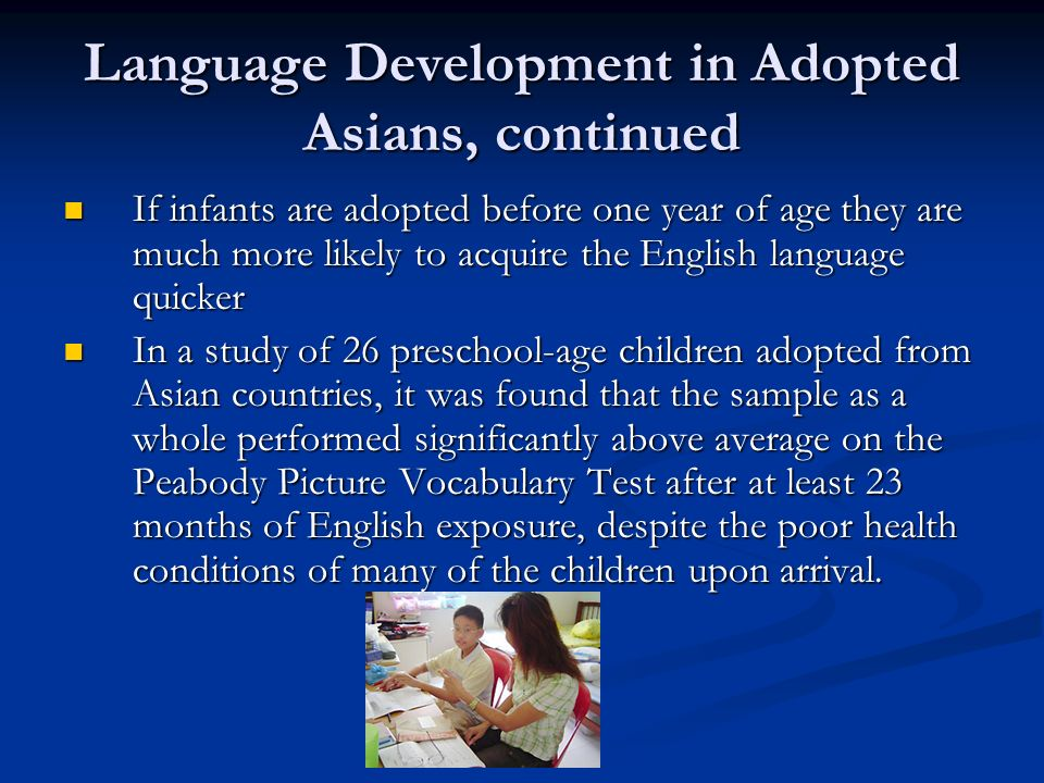 Language Development in Adopted Asians, continued If infants are adopted before one year of age they are much more likely to acquire the English language quicker If infants are adopted before one year of age they are much more likely to acquire the English language quicker In a study of 26 preschool-age children adopted from Asian countries, it was found that the sample as a whole performed significantly above average on the Peabody Picture Vocabulary Test after at least 23 months of English exposure, despite the poor health conditions of many of the children upon arrival.