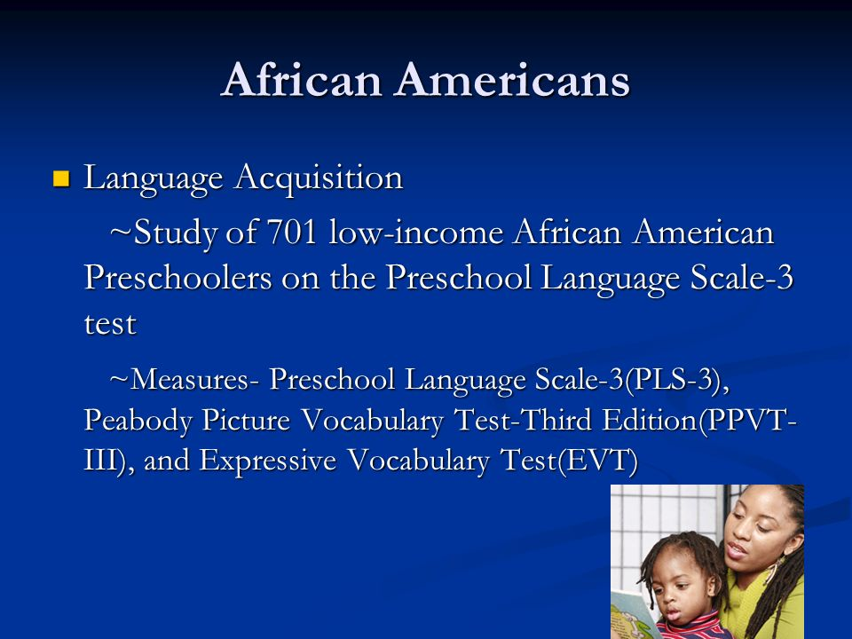 African Americans Language Acquisition Language Acquisition ~Study of 701 low-income African American Preschoolers on the Preschool Language Scale-3 test ~Study of 701 low-income African American Preschoolers on the Preschool Language Scale-3 test ~Measures- Preschool Language Scale-3(PLS-3), Peabody Picture Vocabulary Test-Third Edition(PPVT- III), and Expressive Vocabulary Test(EVT) ~Measures- Preschool Language Scale-3(PLS-3), Peabody Picture Vocabulary Test-Third Edition(PPVT- III), and Expressive Vocabulary Test(EVT)
