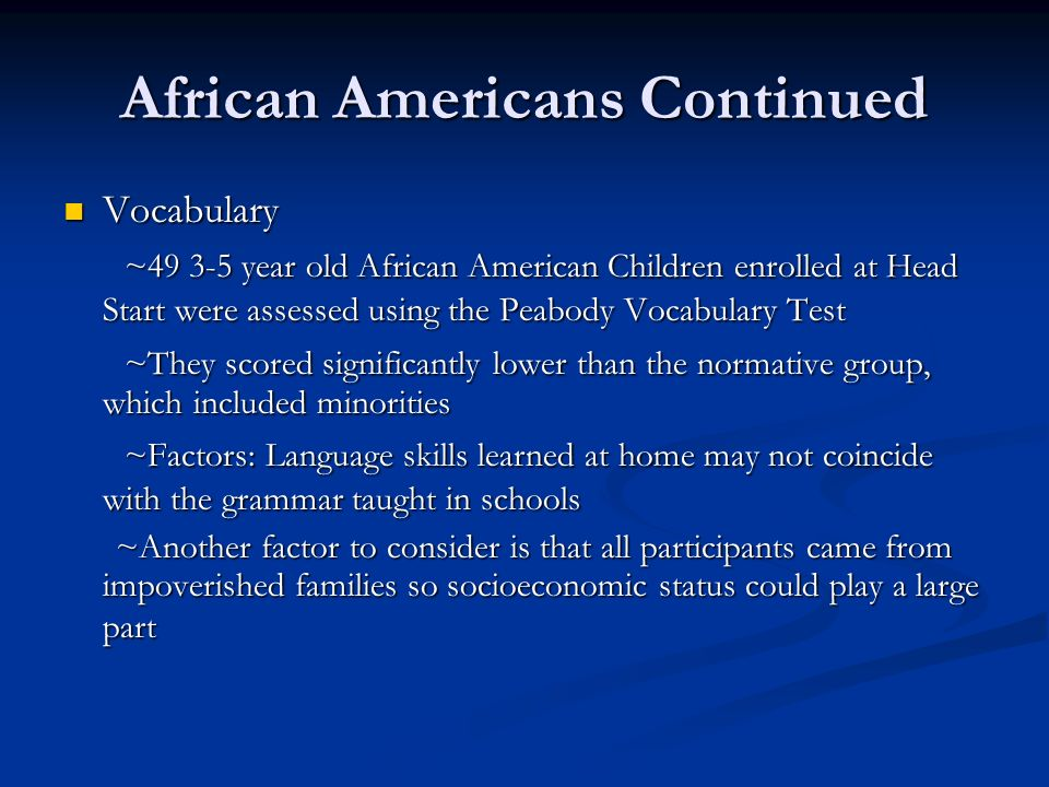 African Americans Continued Vocabulary Vocabulary ~ year old African American Children enrolled at Head Start were assessed using the Peabody Vocabulary Test ~ year old African American Children enrolled at Head Start were assessed using the Peabody Vocabulary Test ~They scored significantly lower than the normative group, which included minorities ~They scored significantly lower than the normative group, which included minorities ~Factors: Language skills learned at home may not coincide with the grammar taught in schools ~Factors: Language skills learned at home may not coincide with the grammar taught in schools ~Another factor to consider is that all participants came from impoverished families so socioeconomic status could play a large part ~Another factor to consider is that all participants came from impoverished families so socioeconomic status could play a large part