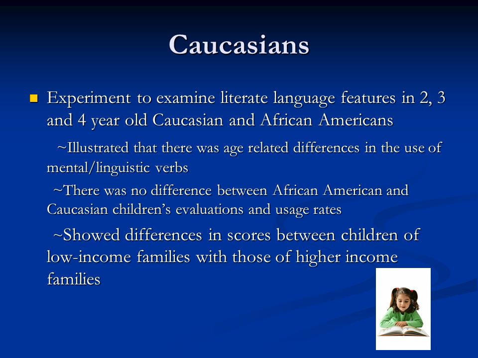 Caucasians Experiment to examine literate language features in 2, 3 and 4 year old Caucasian and African Americans Experiment to examine literate language features in 2, 3 and 4 year old Caucasian and African Americans ~Illustrated that there was age related differences in the use of mental/linguistic verbs ~Illustrated that there was age related differences in the use of mental/linguistic verbs ~There was no difference between African American and Caucasian childrens evaluations and usage rates ~There was no difference between African American and Caucasian childrens evaluations and usage rates ~ Showed differences in scores between children of low-income families with those of higher income families ~ Showed differences in scores between children of low-income families with those of higher income families