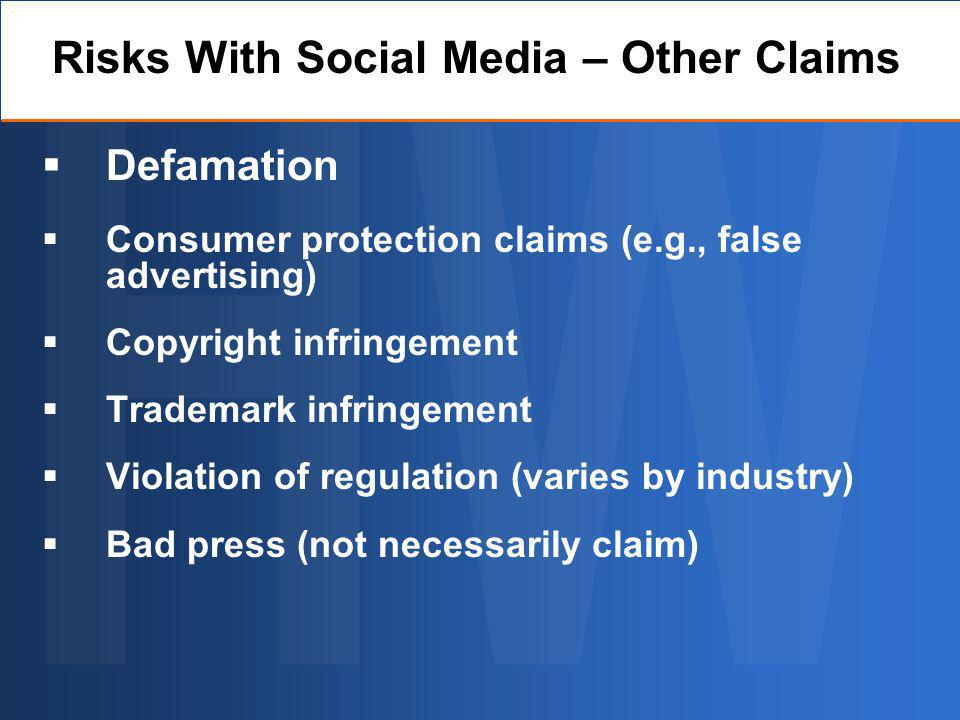 Defamation Consumer protection claims (e.g., false advertising) Copyright infringement Trademark infringement Violation of regulation (varies by industry) Bad press (not necessarily claim) Risks With Social Media – Other Claims