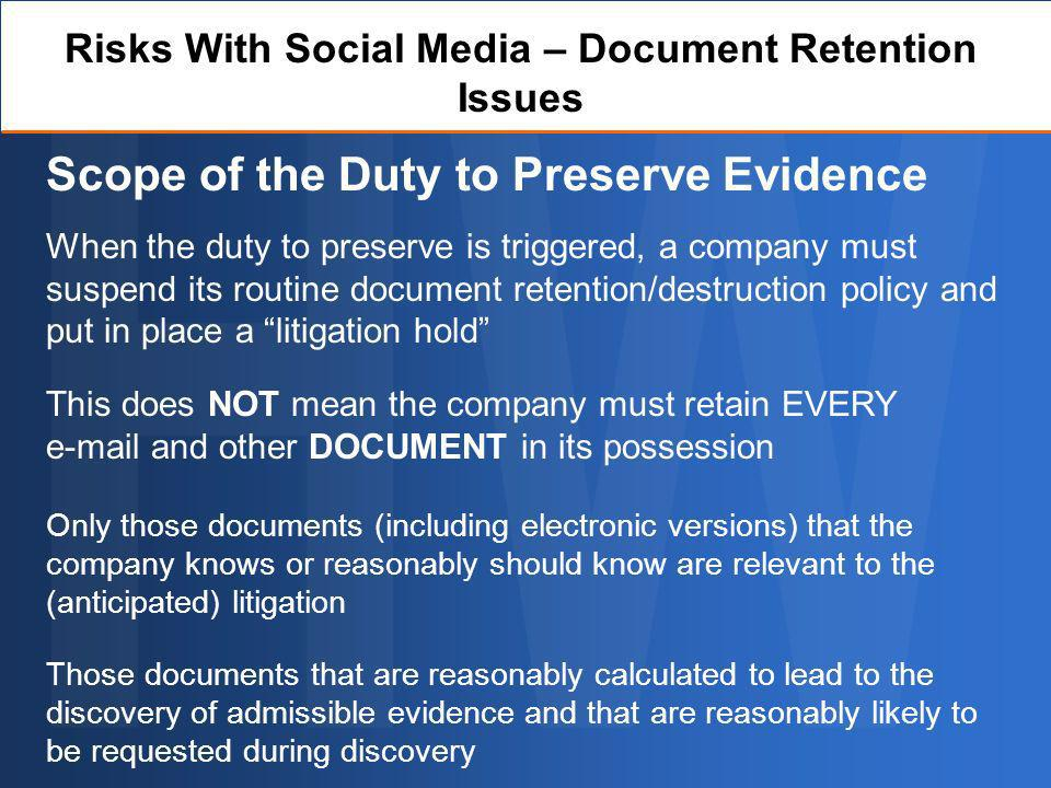 Risks With Social Media – Document Retention Issues Scope of the Duty to Preserve Evidence When the duty to preserve is triggered, a company must suspend its routine document retention/destruction policy and put in place a litigation hold This does NOT mean the company must retain EVERY e-mail and other DOCUMENT in its possession Only those documents (including electronic versions) that the company knows or reasonably should know are relevant to the (anticipated) litigation Those documents that are reasonably calculated to lead to the discovery of admissible evidence and that are reasonably likely to be requested during discovery