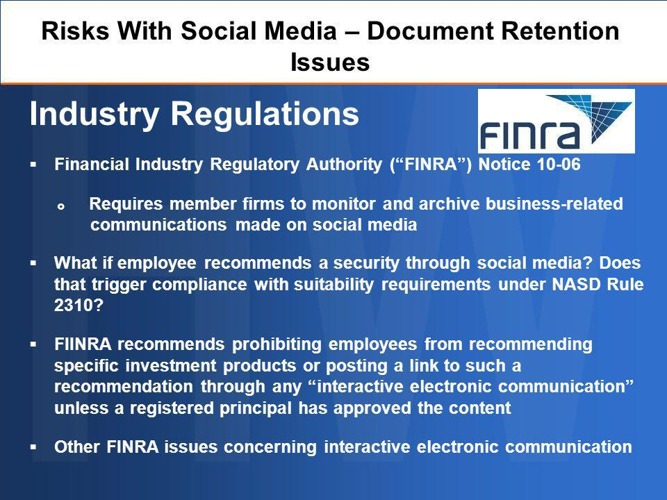 Risks With Social Media – Document Retention Issues Industry Regulations Financial Industry Regulatory Authority (FINRA) Notice 10-06 What if employee recommends a security through social media.