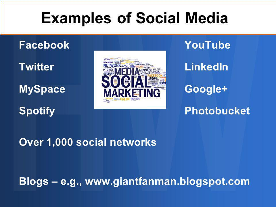 FacebookYouTube TwitterLinkedIn MySpaceGoogle+ SpotifyPhotobucket Over 1,000 social networks Blogs – e.g., www.giantfanman.blogspot.com Examples of Social Media