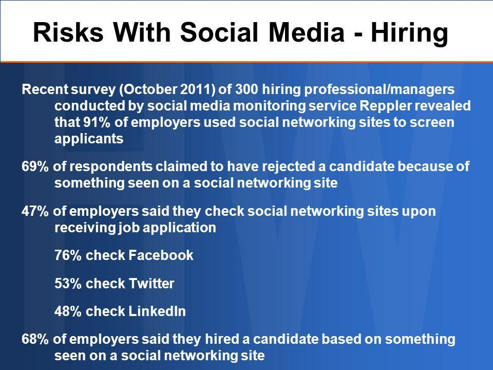 Recent survey (October 2011) of 300 hiring professional/managers conducted by social media monitoring service Reppler revealed that 91% of employers used social networking sites to screen applicants 69% of respondents claimed to have rejected a candidate because of something seen on a social networking site 47% of employers said they check social networking sites upon receiving job application 76% check Facebook 53% check Twitter 48% check LinkedIn 68% of employers said they hired a candidate based on something seen on a social networking site Risks With Social Media - Hiring