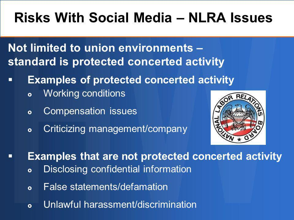 Examples of protected concerted activity Examples that are not protected concerted activity Risks With Social Media – NLRA Issues Working conditions Compensation issues Criticizing management/company Disclosing confidential information False statements/defamation Unlawful harassment/discrimination Not limited to union environments – standard is protected concerted activity