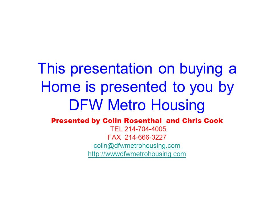 This presentation on buying a Home is presented to you by DFW Metro Housing Presented by Colin Rosenthal and Chris Cook TEL 214-704-4005 FAX 214-666-3227 colin@dfwmetrohousing.com http://wwwdfwmetrohousing.com