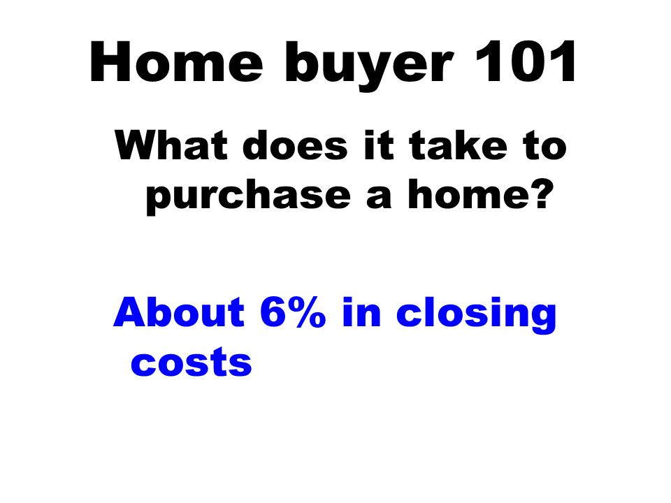 Home buyer 101 What does it take to purchase a home About 6% in closing costs