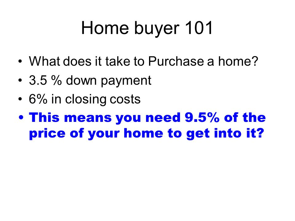 Home buyer 101 What does it take to Purchase a home.
