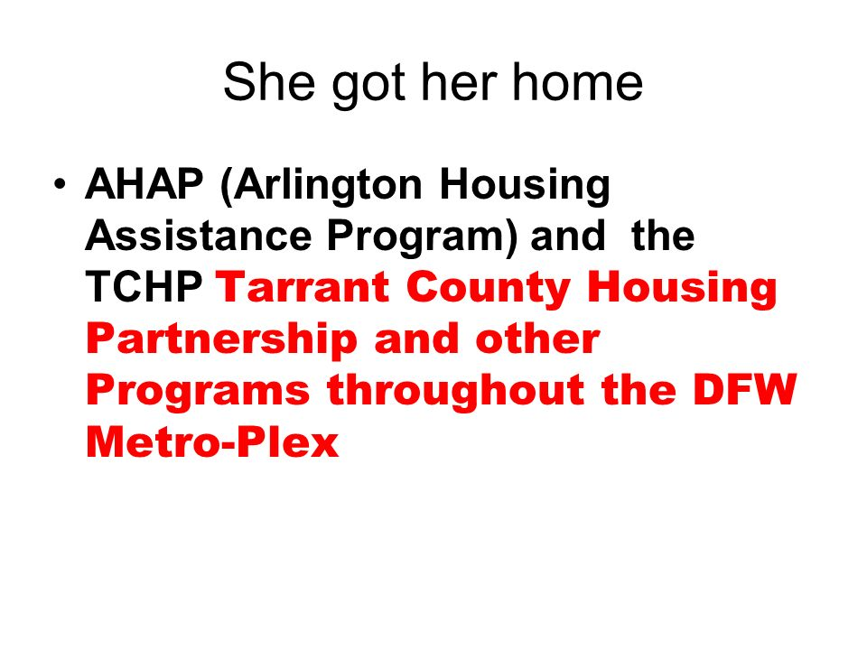 She got her home AHAP (Arlington Housing Assistance Program) and the TCHP Tarrant County Housing Partnership and other Programs throughout the DFW Metro-Plex